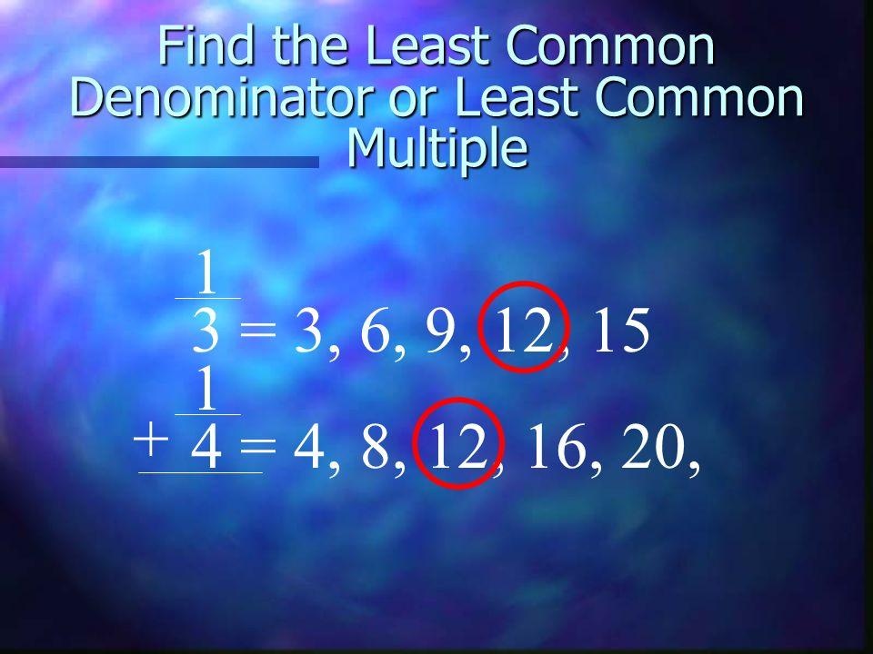 Find the Least Common Denominator or Least Common Multiple 1 3 = 3, 6, 9, 12, 15 1 4 = 4, 8, 12, 16, 20, +