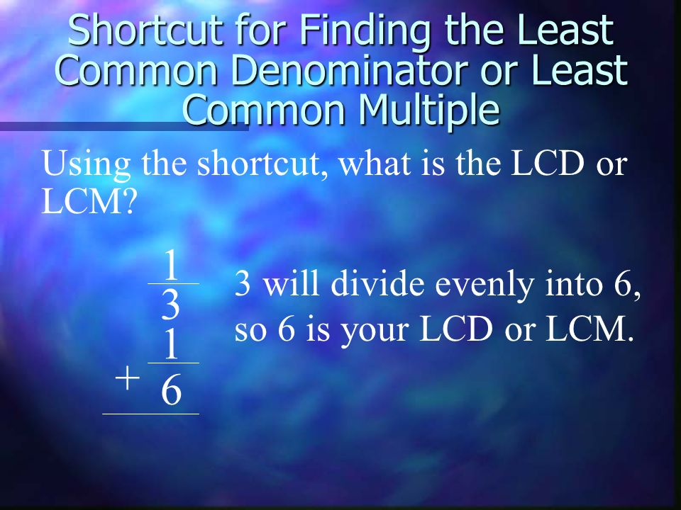 Shortcut for Finding the Least Common Denominator or Least Common Multiple 1 3 1 6 + Using the shortcut, what is the LCD or LCM? 3 will divide evenly