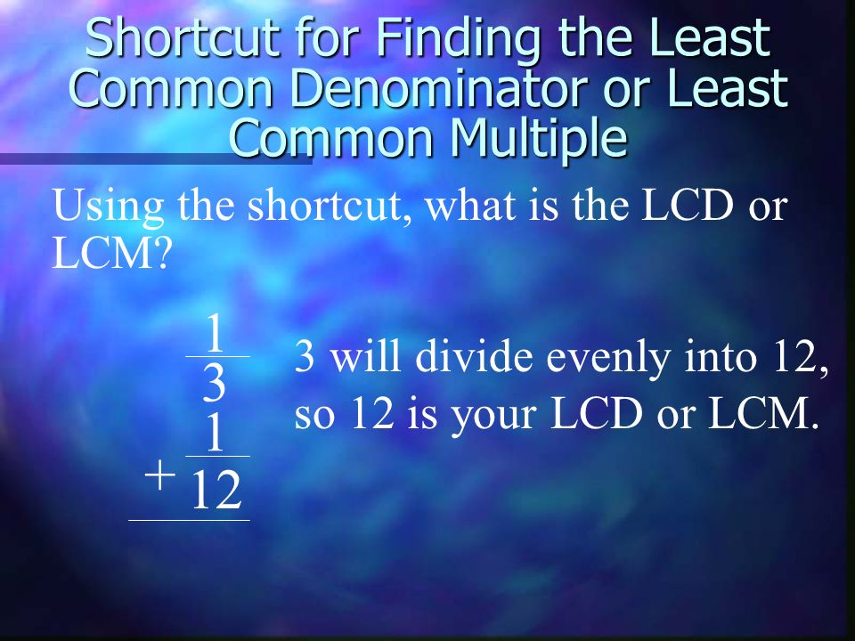 Shortcut for Finding the Least Common Denominator or Least Common Multiple 1 3 1 12 + Using the shortcut, what is the LCD or LCM? 3 will divide evenly
