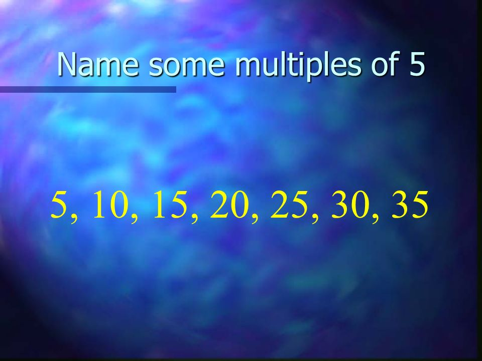 Name some multiples of 5 5, 10, 15, 20, 25, 30, 35