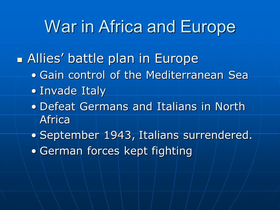 War in Africa and Europe Allies battle plan in Europe Gain control of the Mediterranean Sea Invade Italy Defeat Germans and Italians in North Africa September 1943, Italians surrendered.