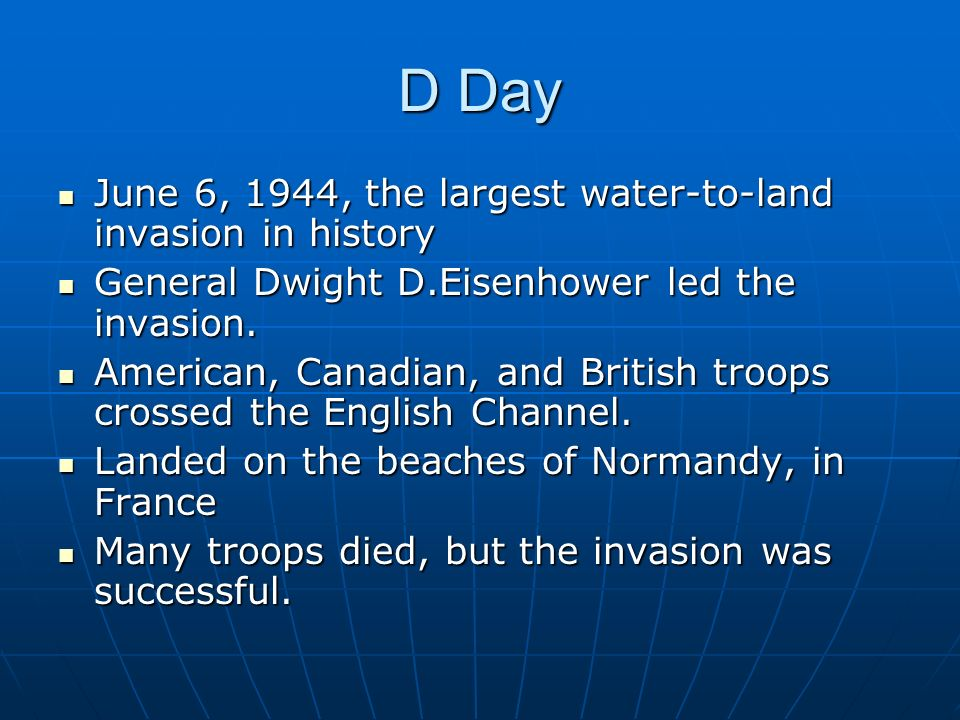 D Day June 6, 1944, the largest water-to-land invasion in history General Dwight D.Eisenhower led the invasion.