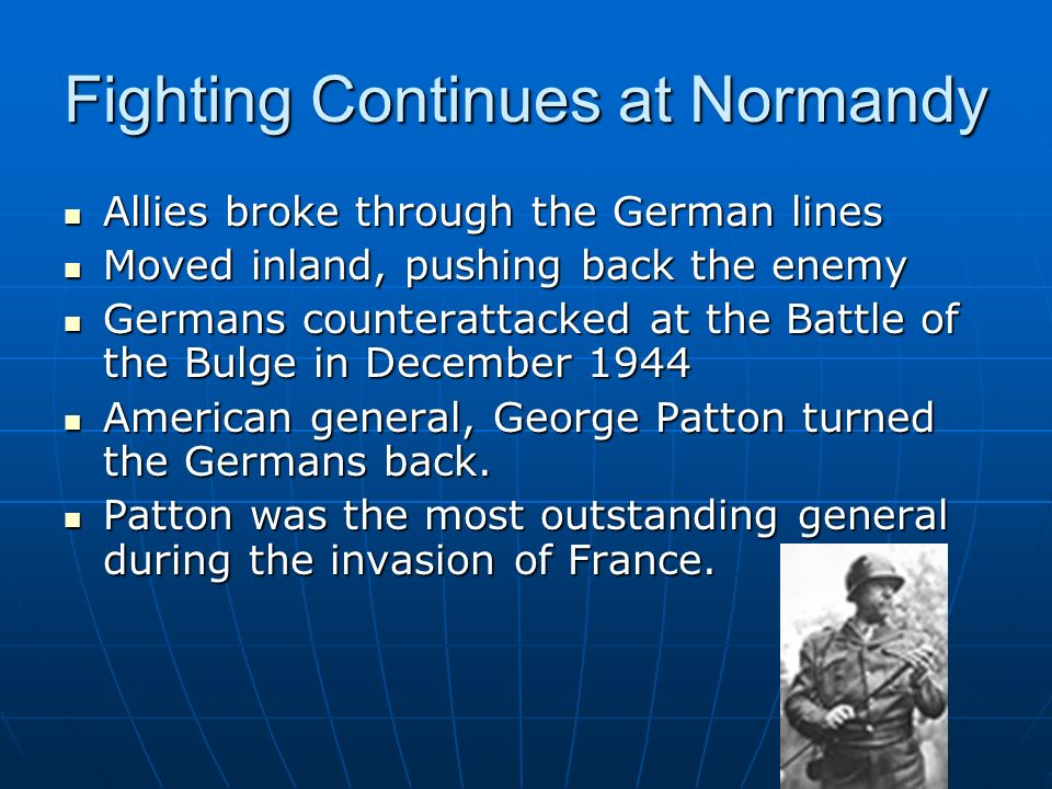 Fighting Continues at Normandy Allies broke through the German lines Moved inland, pushing back the enemy Germans counterattacked at the Battle of the Bulge in December 1944 American general, George Patton turned the Germans back.