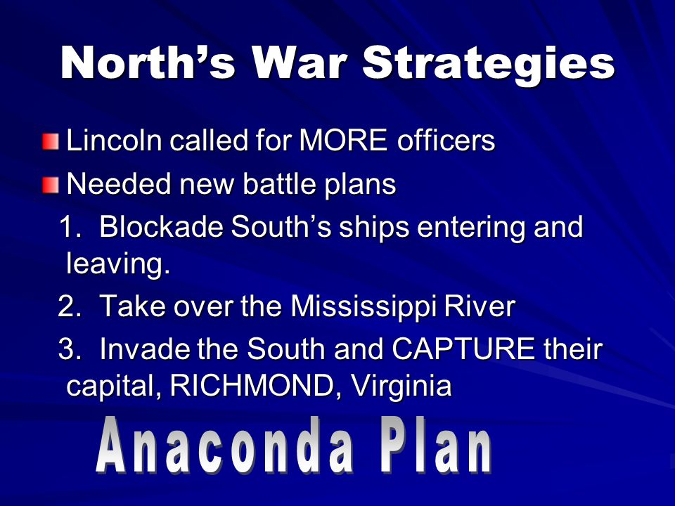 Norths War Strategies Lincoln called for MORE officers Needed new battle plans 1. Blockade Souths ships entering and leaving. 2. Take over the Mississ