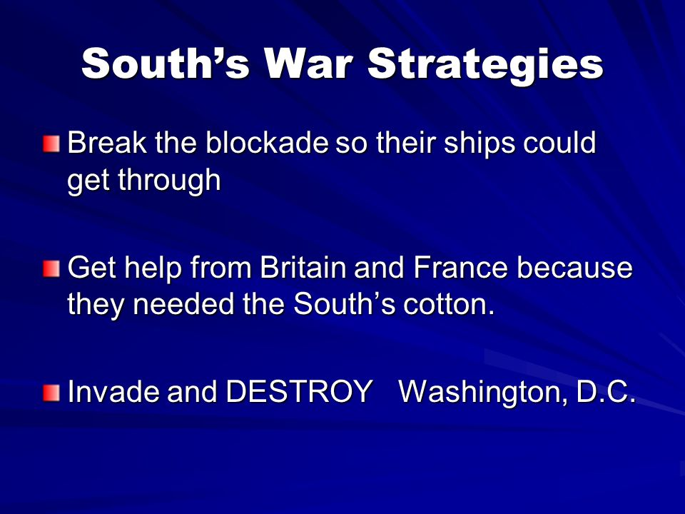 Souths War Strategies Break the blockade so their ships could get through Get help from Britain and France because they needed the Souths cotton. Inva