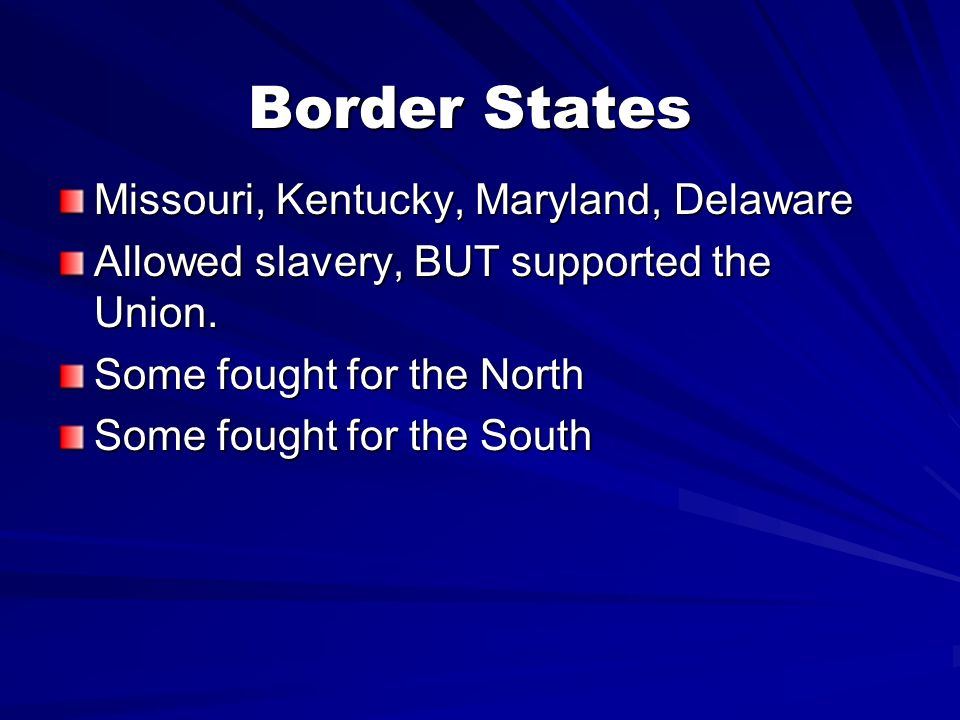 Border States Missouri, Kentucky, Maryland, Delaware Allowed slavery, BUT supported the Union. Some fought for the North Some fought for the South