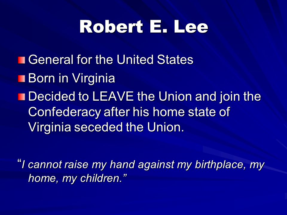 Robert E. Lee General for the United States Born in Virginia Decided to LEAVE the Union and join the Confederacy after his home state of Virginia sece