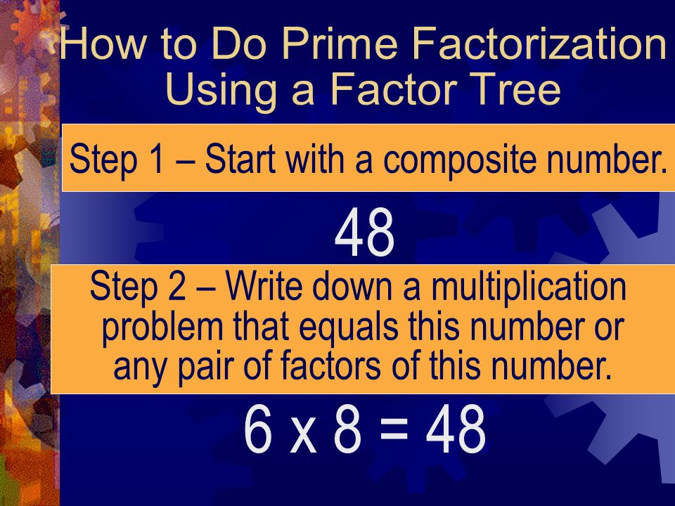 How to Do Prime Factorization Using a Factor Tree 48 Step 1 – Start with a composite number. Step 2 – Write down a multiplication problem that equals