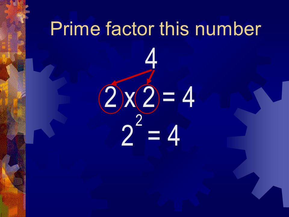 Prime factor this number 4 2 x 2 2 = 4 2 = 4