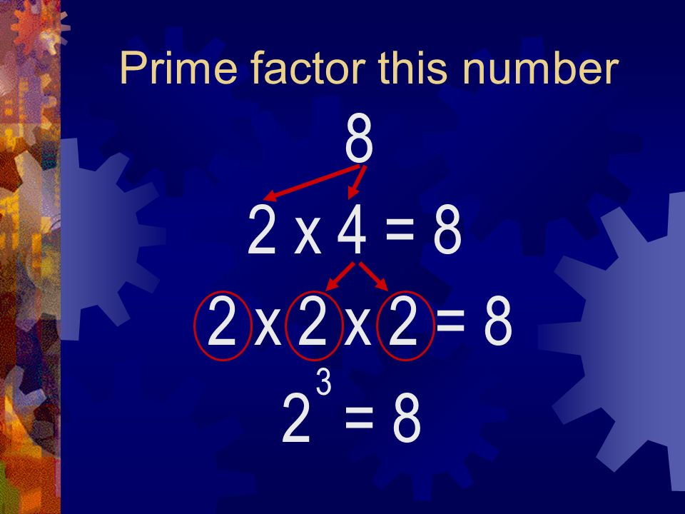Prime factor this number 8 2 x 4 2 = 8 3 = 8 2 x 2 x 2 = 8