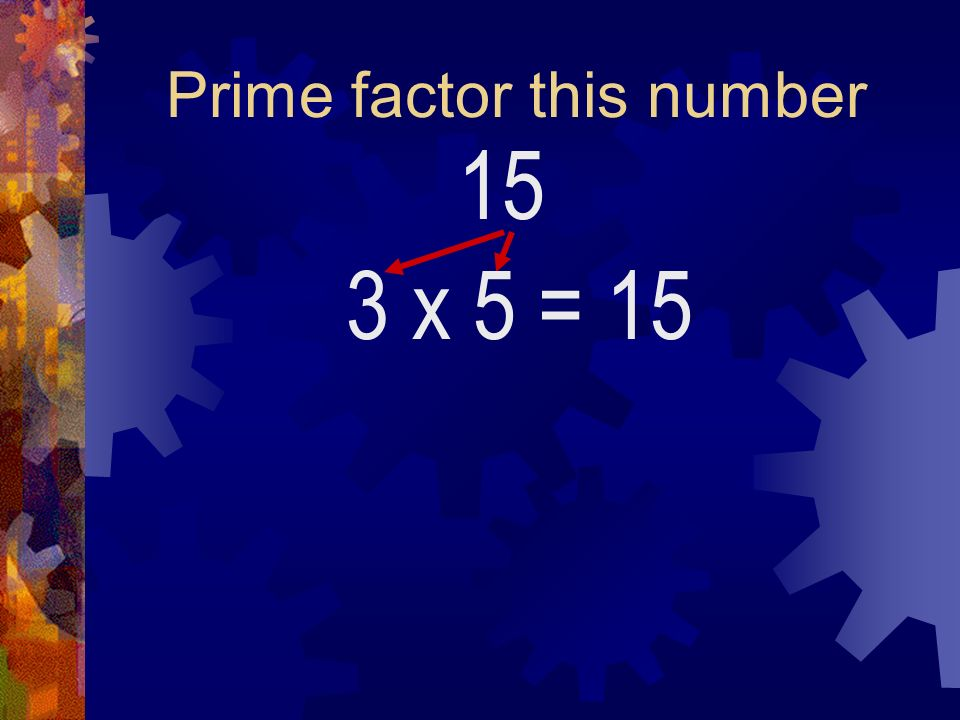 Prime factor this number 15 3 x 5= 15