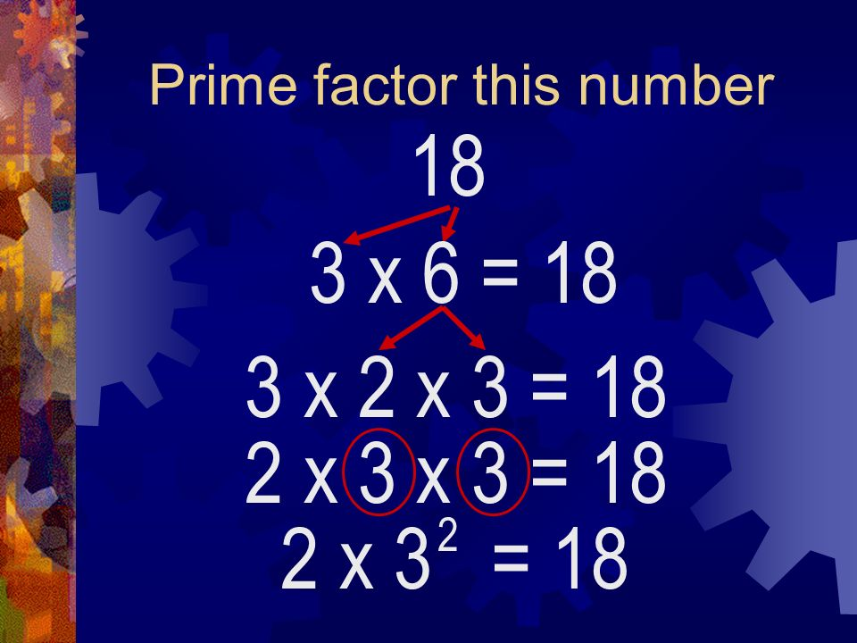 Prime factor this number 18 3 x 6 2 x 3 = 18 2 = 18 3 x 2 x 3 = 18 2 x 3 x 3 = 18