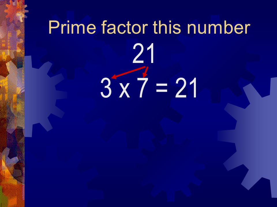 Prime factor this number 21 3 x 7= 21