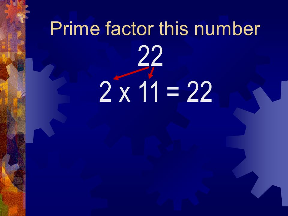Prime factor this number 22 2 x 11= 22