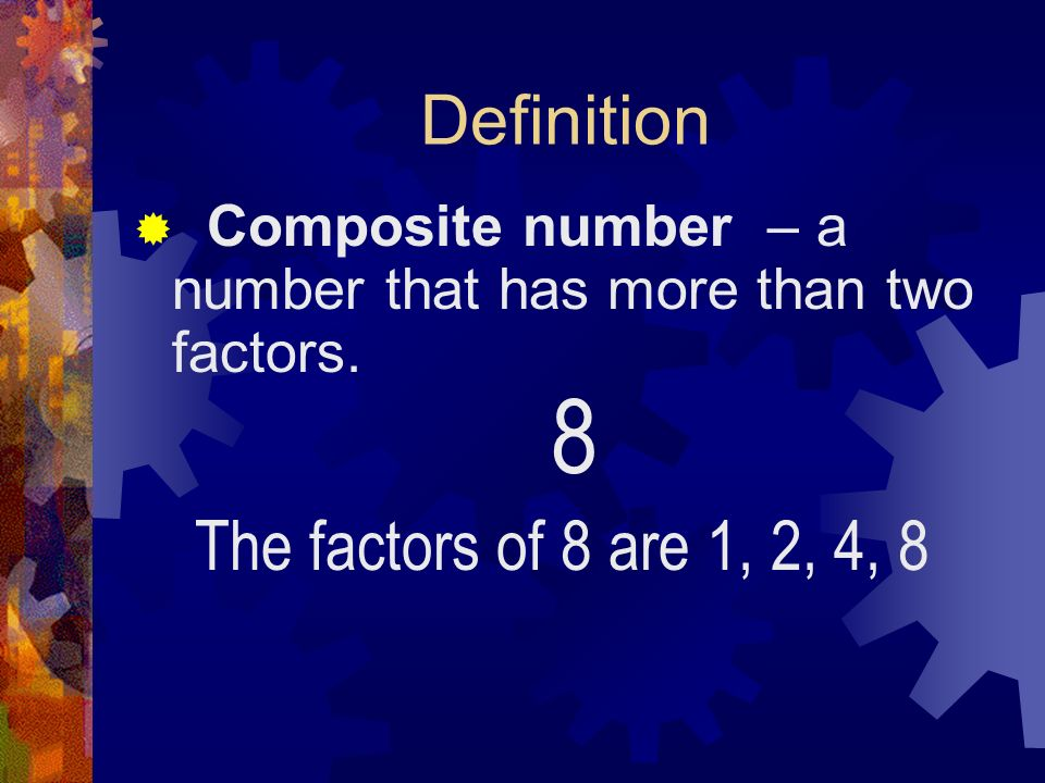 Definition Composite number – a that has more than two factors. 8 The factors of 8 are 1, 2, 4, 8