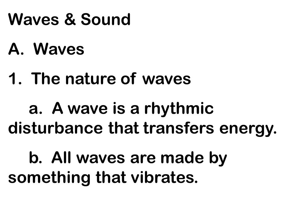 Waves & Sound A. Waves 1. The nature of waves a. A wave is a rhythmic disturbance that transfers energy. b. All waves are made by something that vibra