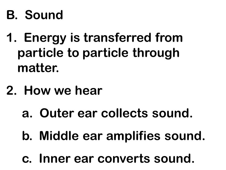 B. Sound 1. Energy is transferred from particle to particle through matter. 2. How we hear a. Outer ear collects sound. b. Middle ear amplifies sound.