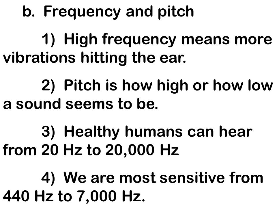 b. Frequency and pitch 1) High frequency means more vibrations hitting the ear. 2) Pitch is how high or how low a sound seems to be. 3) Healthy humans