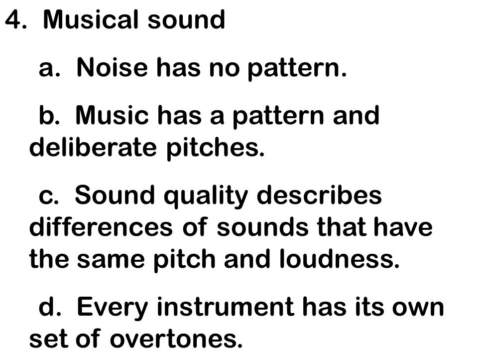 4. Musical sound a. Noise has no pattern. b. Music has a pattern and deliberate pitches. c. Sound quality describes differences of sounds that have th
