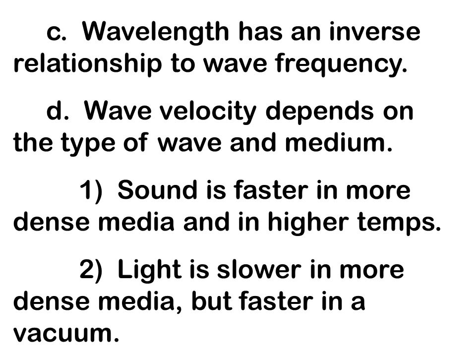 c. Wavelength has an inverse relationship to wave frequency. d. Wave velocity depends on the type of wave and medium. 1) Sound is faster in more dense