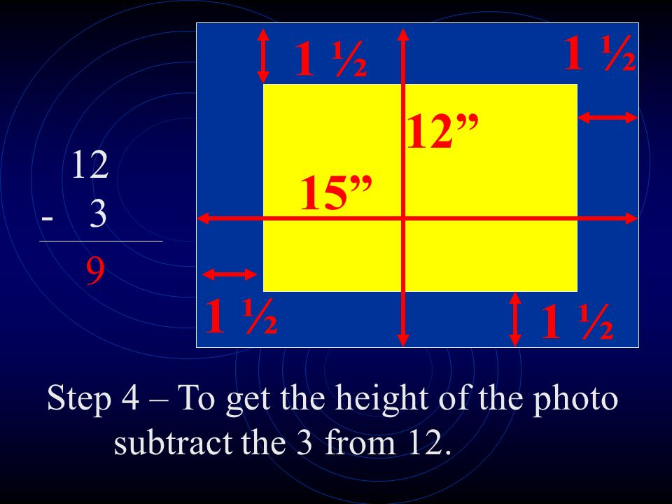 15 12 1 ½ 12 3 - 9 Step 4 – To get the height of the photo subtract the 3 from 12.