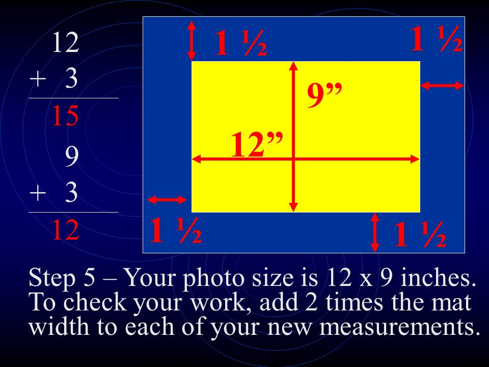 12 9 1 ½ 12 3 + 15 Step 5 – Your photo size is 12 x 9 inches.