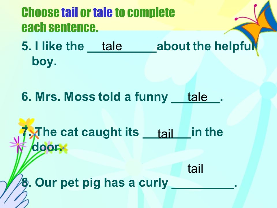 Choose tail or tale to complete each sentence.5. I like the __________about the helpful boy.