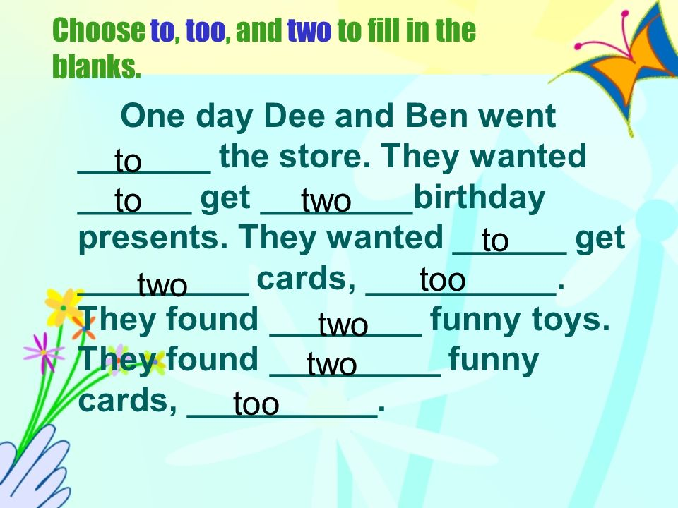 Choose to, too, and two to fill in the blanks.One day Dee and Ben went _______ the store.