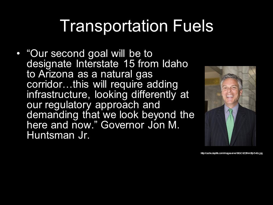 Transportation Fuels Our second goal will be to designate Interstate 15 from Idaho to Arizona as a natural gas corridor…this will require adding infrastructure, looking differently at our regulatory approach and demanding that we look beyond the here and now.