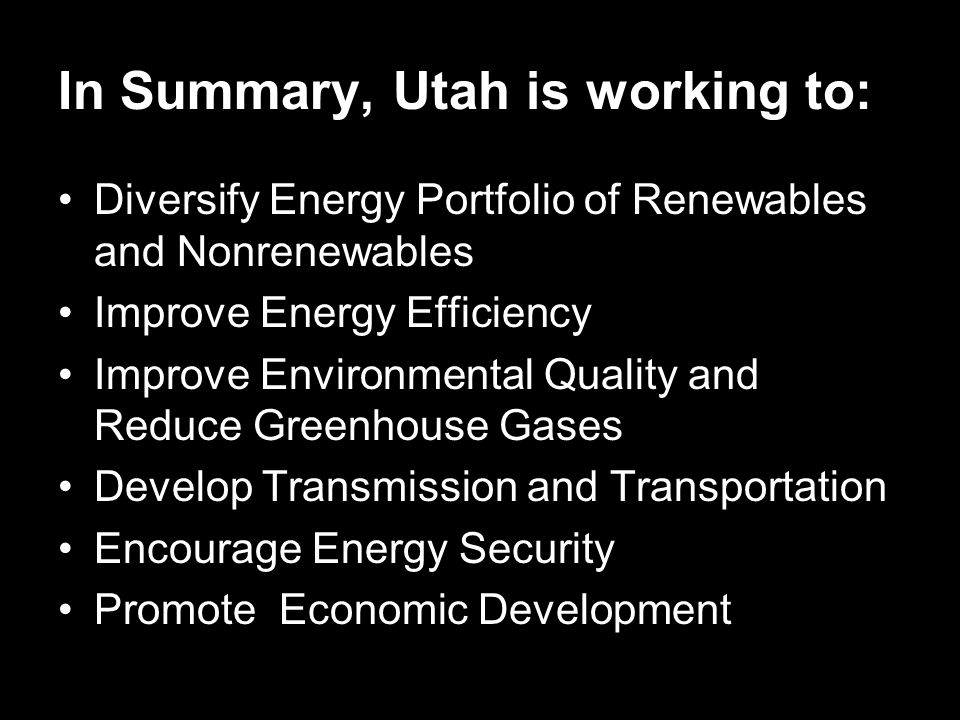 In Summary, Utah is working to: Diversify Energy Portfolio of Renewables and Nonrenewables Improve Energy Efficiency Improve Environmental Quality and Reduce Greenhouse Gases Develop Transmission and Transportation Encourage Energy Security Promote Economic Development