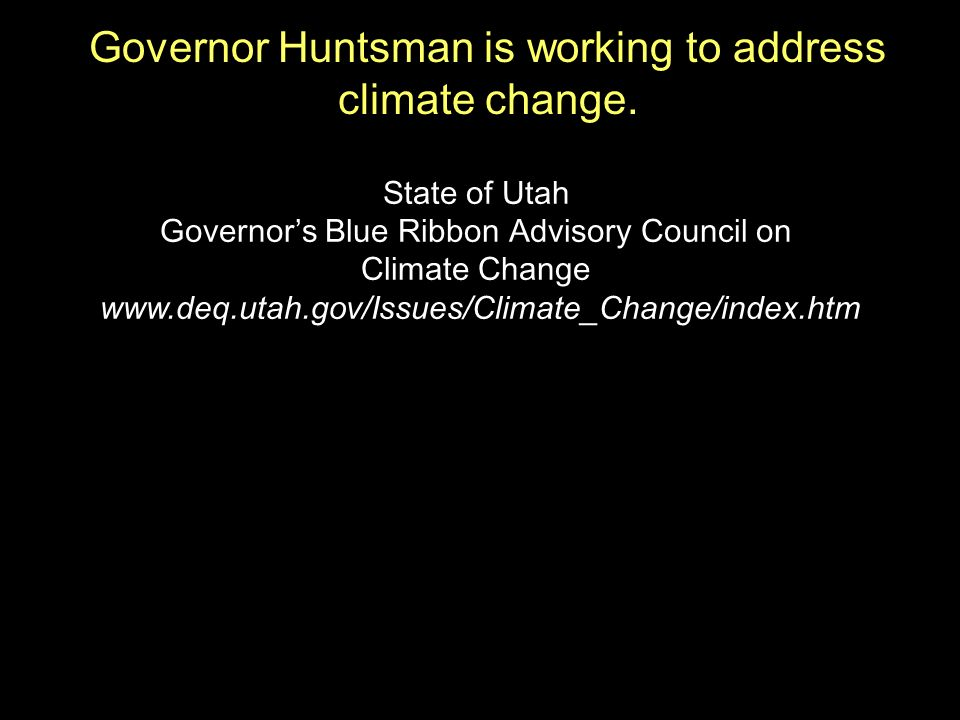 State of Utah Governors Blue Ribbon Advisory Council on Climate Change www.deq.utah.gov/Issues/Climate_Change/index.htm Governor Huntsman is working to address climate change.
