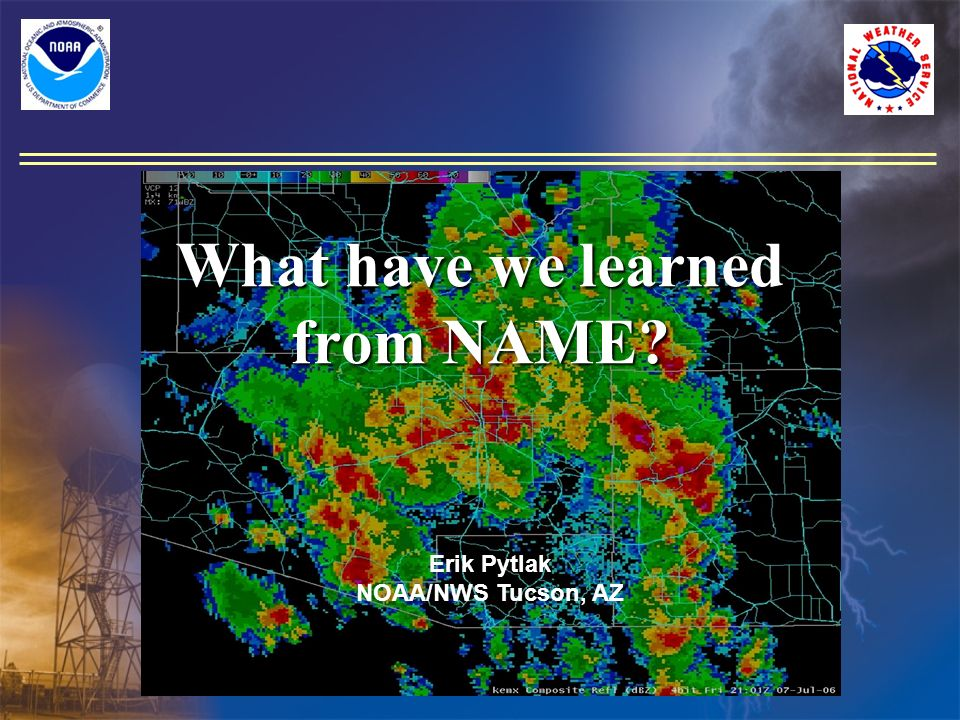What have we learned from NAME? Erik Pytlak NOAA/NWS Tucson, AZ