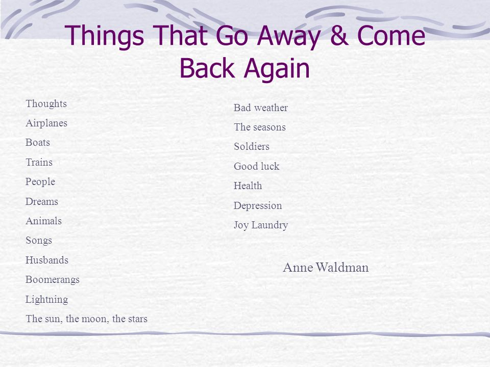 Things That Go Away & Come Back Again Thoughts Airplanes Boats Trains People Dreams Animals Songs Husbands Boomerangs Lightning The sun, the moon, the