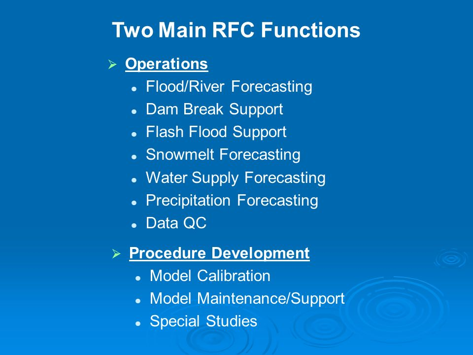 Two Main RFC Functions Operations Flood/River Forecasting Dam Break Support Flash Flood Support Snowmelt Forecasting Water Supply Forecasting Precipitation Forecasting Data QC Procedure Development Model Calibration Model Maintenance/Support Special Studies