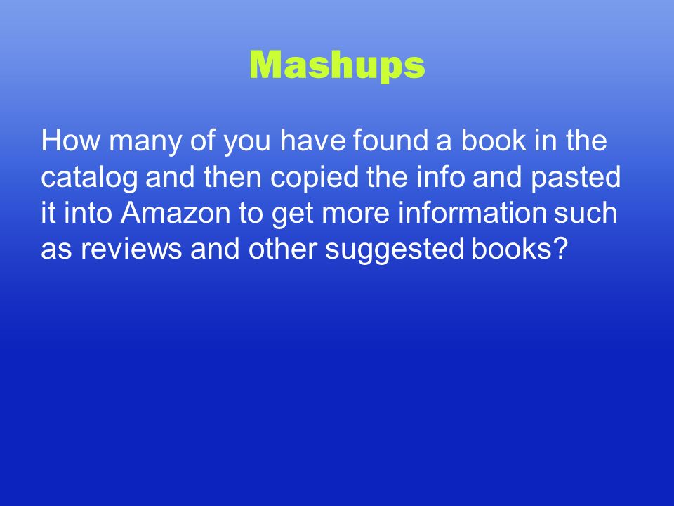 Mashups How many of you have found a book in the catalog and then copied the info and pasted it into Amazon to get more information such as reviews and other suggested books