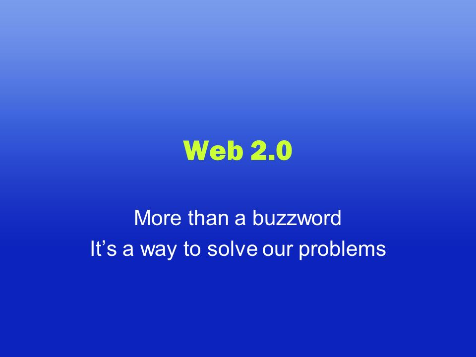 Web 2.0 More than a buzzword Its a way to solve our problems