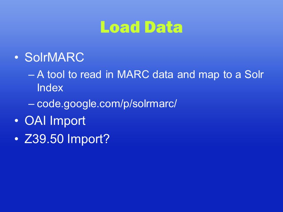 Load Data SolrMARC –A tool to read in MARC data and map to a Solr Index –code.google.com/p/solrmarc/ OAI Import Z39.50 Import