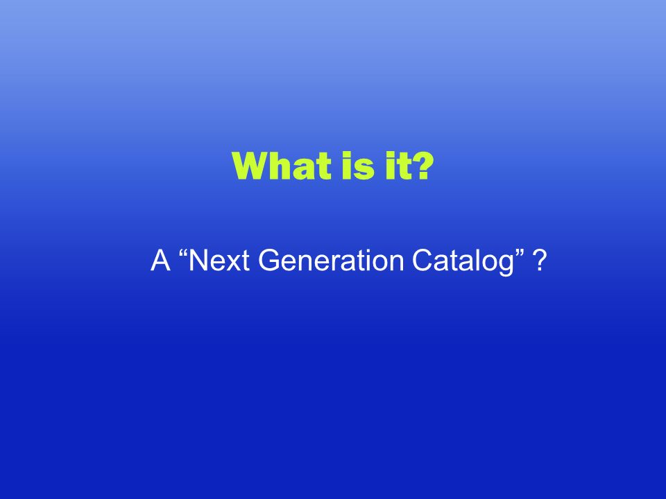 What is it A Next Generation Catalog