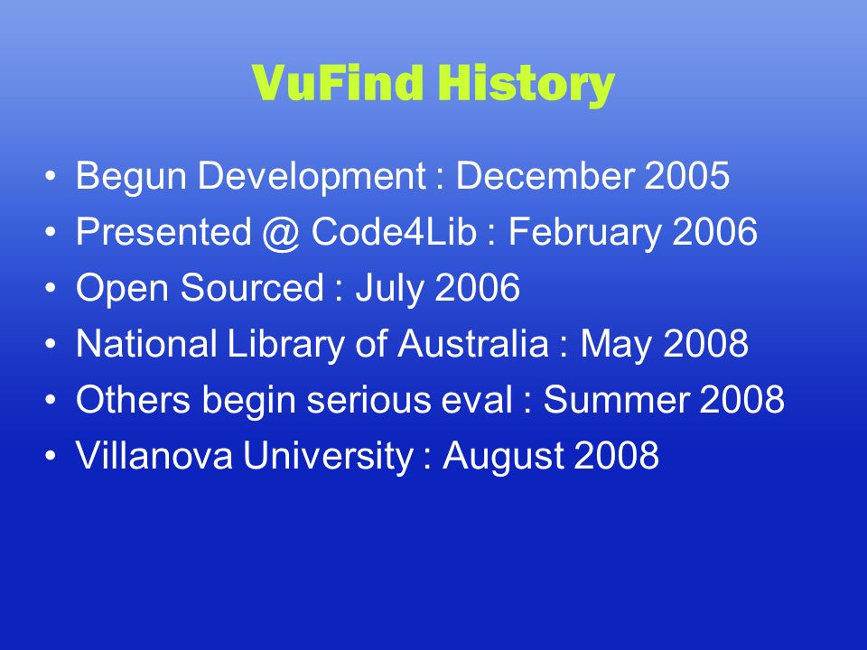 VuFind History Begun Development : December 2005 Presented @ Code4Lib : February 2006 Open Sourced : July 2006 National Library of Australia : May 2008 Others begin serious eval : Summer 2008 Villanova University : August 2008