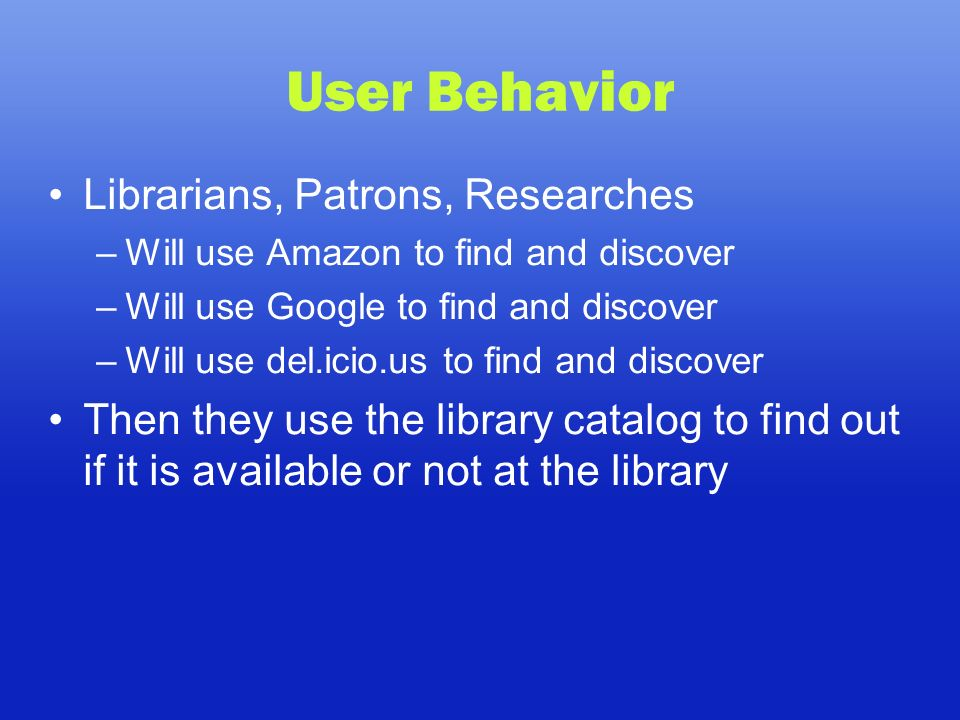 User Behavior Librarians, Patrons, Researches –Will use Amazon to find and discover –Will use Google to find and discover –Will use del.icio.us to find and discover Then they use the library catalog to find out if it is available or not at the library