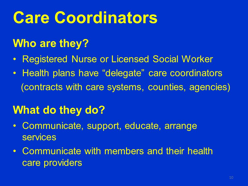 Care Coordinators Who are they? Registered Nurse or Licensed Social Worker Health plans have delegate care coordinators (contracts with care systems,