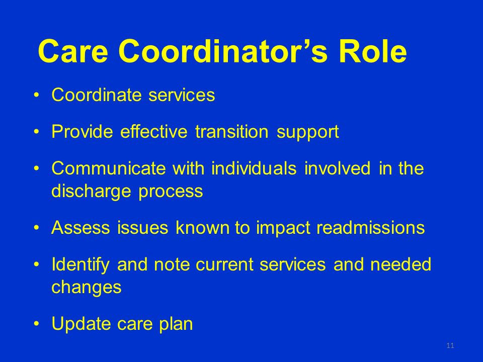 Care Coordinators Role Coordinate services Provide effective transition support Communicate with individuals involved in the discharge process Assess issues known to impact readmissions Identify and note current services and needed changes Update care plan 11