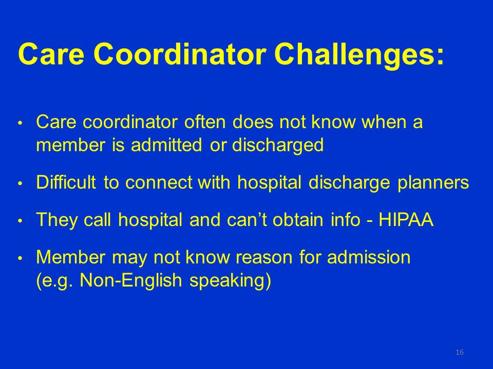 Care Coordinator Challenges: Care coordinator often does not know when a member is admitted or discharged Difficult to connect with hospital discharge planners They call hospital and cant obtain info - HIPAA Member may not know reason for admission (e.g.