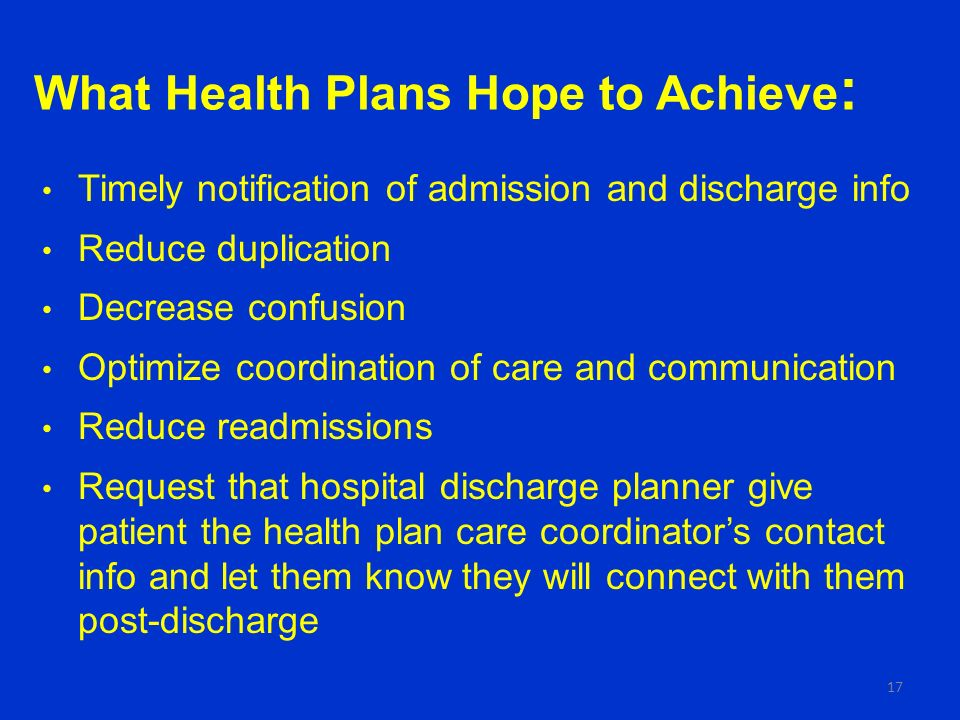 What Health Plans Hope to Achieve : Timely notification of admission and discharge info Reduce duplication Decrease confusion Optimize coordination of