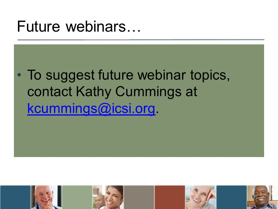 Future webinars… To suggest future webinar topics, contact Kathy Cummings at kcummings@icsi.org.