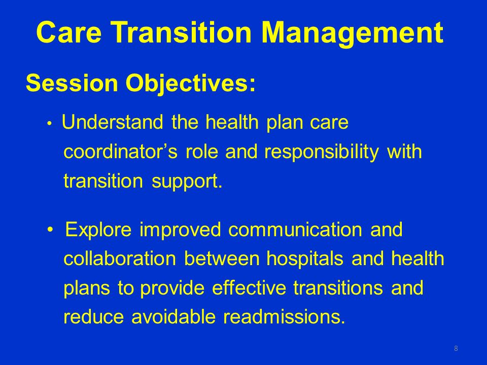Care Transition Management Session Objectives: Understand the health plan care coordinators role and responsibility with transition support.