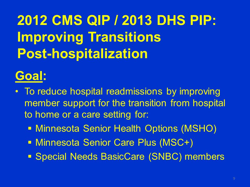 2012 CMS QIP / 2013 DHS PIP: Improving Transitions Post-hospitalization Goal: To reduce hospital readmissions by improving member support for the transition from hospital to home or a care setting for: Minnesota Senior Health Options (MSHO) Minnesota Senior Care Plus (MSC+) Special Needs BasicCare (SNBC) members 9