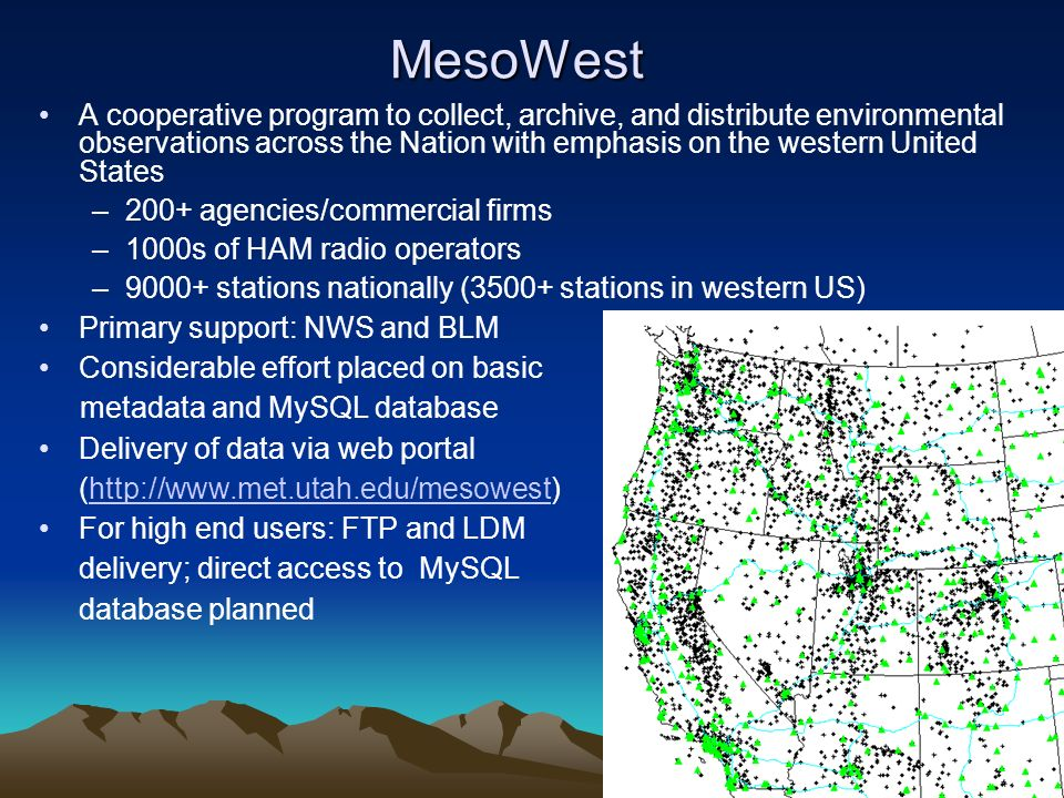 MesoWest A cooperative program to collect, archive, and distribute environmental observations across the Nation with emphasis on the western United States –200+ agencies/commercial firms –1000s of HAM radio operators –9000+ stations nationally (3500+ stations in western US) Primary support: NWS and BLM Considerable effort placed on basic metadata and MySQL database Delivery of data via web portal (  For high end users: FTP and LDM delivery; direct access to MySQL database planned
