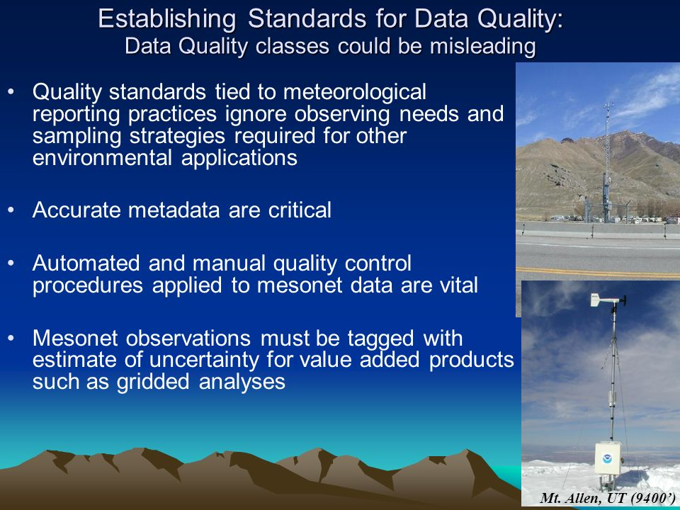 Establishing Standards for Data Quality: Data Quality classes could be misleading Quality standards tied to meteorological reporting practices ignore observing needs and sampling strategies required for other environmental applications Accurate metadata are critical Automated and manual quality control procedures applied to mesonet data are vital Mesonet observations must be tagged with estimate of uncertainty for value added products such as gridded analyses Mt.