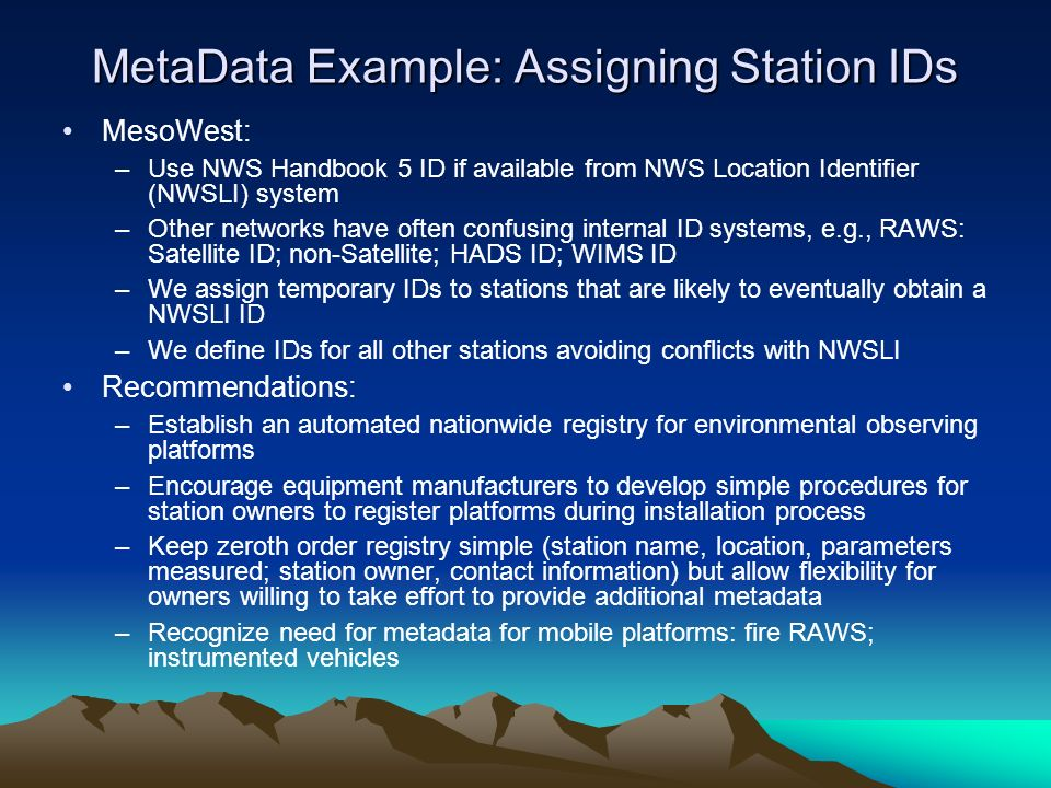 MetaData Example: Assigning Station IDs MesoWest: –Use NWS Handbook 5 ID if available from NWS Location Identifier (NWSLI) system –Other networks have often confusing internal ID systems, e.g., RAWS: Satellite ID; non-Satellite; HADS ID; WIMS ID –We assign temporary IDs to stations that are likely to eventually obtain a NWSLI ID –We define IDs for all other stations avoiding conflicts with NWSLI Recommendations: –Establish an automated nationwide registry for environmental observing platforms –Encourage equipment manufacturers to develop simple procedures for station owners to register platforms during installation process –Keep zeroth order registry simple (station name, location, parameters measured; station owner, contact information) but allow flexibility for owners willing to take effort to provide additional metadata –Recognize need for metadata for mobile platforms: fire RAWS; instrumented vehicles